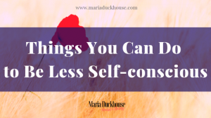 Things You Can Do To Be Less Self-conscious